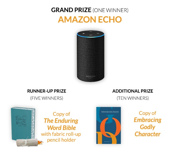 Grand Prize (one winner): Amazon Echo. Runner-up Prize (three winners): The Enduring Word Bible with fabric roll-up pencil holder. Additional Prize (twenty-five winners): Copy of Embracing Godly Character